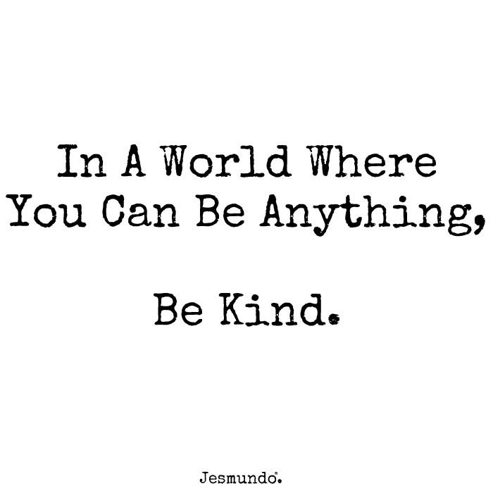 quote in black letters on white background. In A World Where You can be anything, Be Kind.