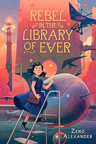 cover has image of young girl in blue dress climbing to top of ladder and holding top of small helicopter/plane machine. large shapes above her and flying machines in shadow. title in yellow letters at top reads 'Rebel in the Library of Ever.'