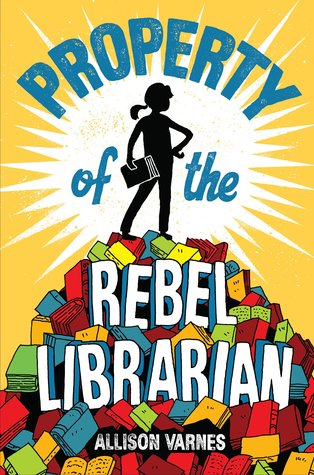 yellow cover with image of young girl in silhouette with book standing atop pile of multicoloured books. bright white shape behind her. title across top and on mountain of books reads 'Property of the Rebel Librarian.' Allison Varnes at bottom in smaller letters.