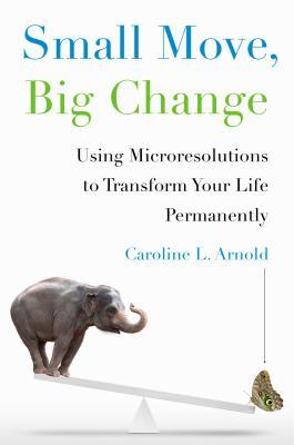 while book cover image with image of see-saw on bottom. large elephant on one side and brown butterfly on other lower side. large blue letters at top read Small Move, green letters read Big Change. smaller subtitle reads Using Microresolutions to Transform Your Life Permanently Caroline L. Arnold.