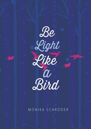 cover of dark blue with lighter blue tree trunks. pink bird shaped silhouettes flying through. white letters down middle read Be Light Like a Bird. Monika Schroder at bottom.