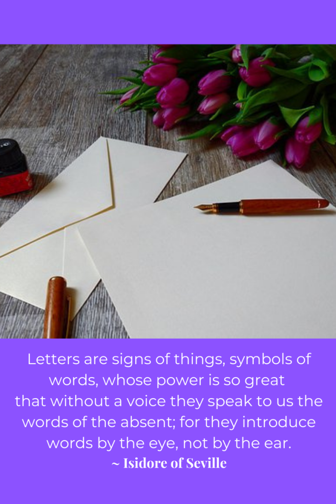 image of writing paper and envelope on table with fountain pen and ink bottle nearby. purple flowers beside. purple background and white letters under image with quote. quote reads 'Letters are signs of things, symbols of words, whose power is so great that without a voice they speak to us the words of the absent; for they introduce words by the eye, not by the ear. Isidore of Seville.'