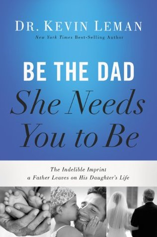 cover image is mainly blue at top. bottom edge has three small black and white images. left of hands holding small baby feet. middle of child kissing face of man. right of bride in white holding arm of older man. large white and black letters across blue at top reads 'Be the Dad She Needs You to Be.'